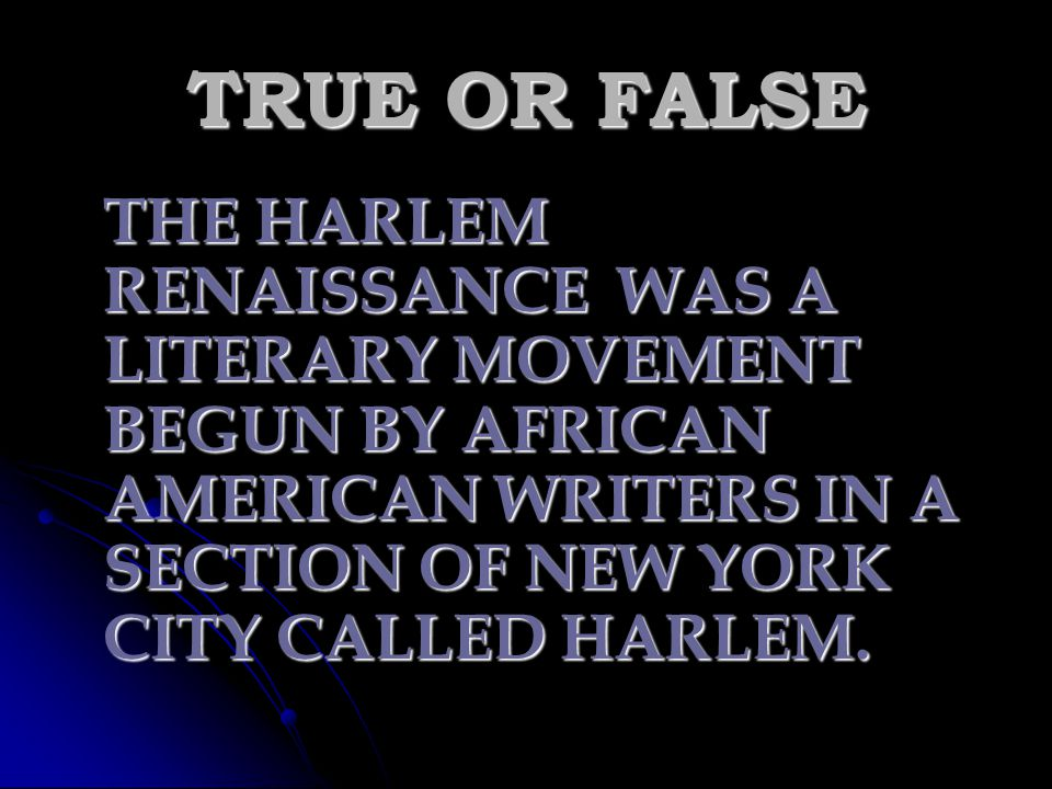 TRUE OR FALSE THE HARLEM RENAISSANCE WAS A LITERARY MOVEMENT BEGUN BY AFRICAN AMERICAN WRITERS IN A SECTION OF NEW YORK CITY CALLED HARLEM.