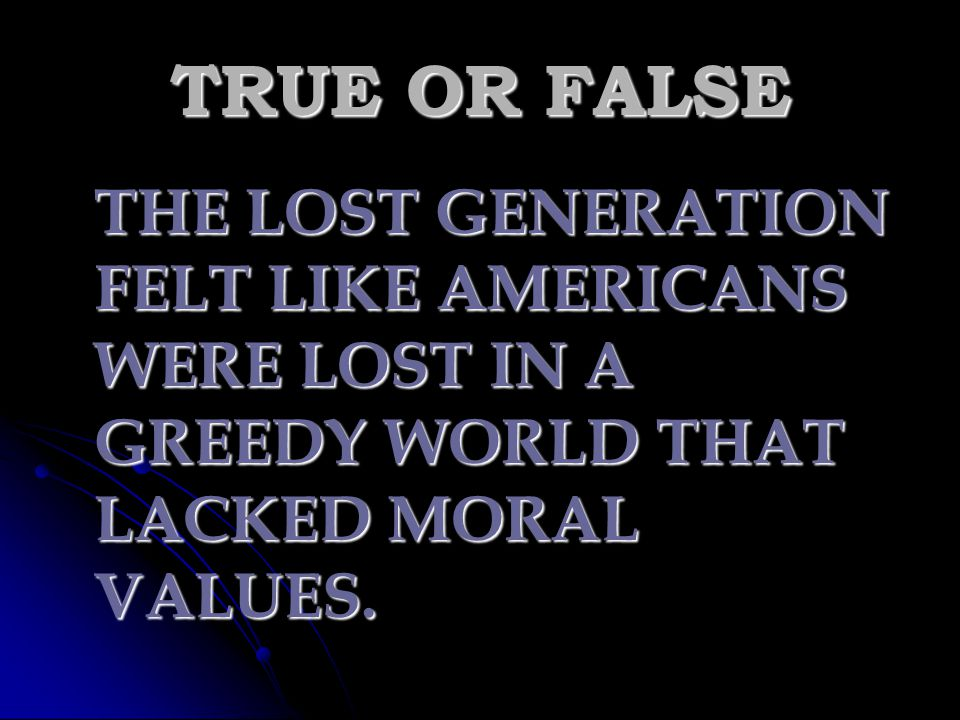 TRUE OR FALSE THE LOST GENERATION FELT LIKE AMERICANS WERE LOST IN A GREEDY WORLD THAT LACKED MORAL VALUES.