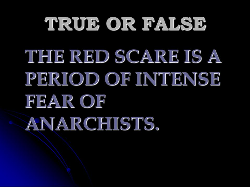 TRUE OR FALSE THE RED SCARE IS A PERIOD OF INTENSE FEAR OF ANARCHISTS.