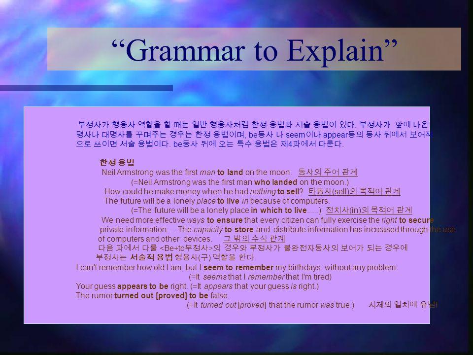 Grammar to Explain 부정사가 형용사 역할을 할 때는 일반 형용사처럼 한정 용법과 서술 용법이 있다. 부정사가 앞에 나온. 명사나 대명사를 꾸며주는 경우는 한정 용법이며, be동사 나 seem이나 appear등의 동사 뒤에서 보어적.