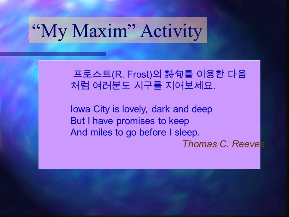 My Maxim Activity 프로스트(R. Frost)의 詩句를 이용한 다음 처럼 여러분도 시구를 지어보세요.