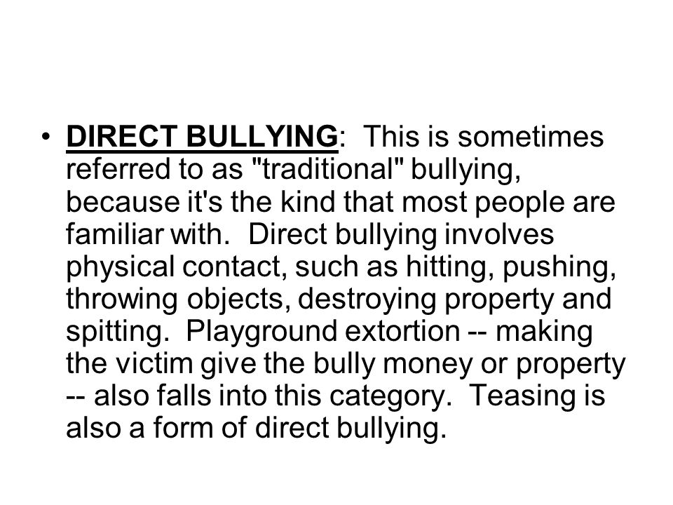 DIRECT BULLYING: This is sometimes referred to as traditional bullying, because it s the kind that most people are familiar with. Direct bullying involves physical contact, such as hitting, pushing, throwing objects, destroying property and spitting. Playground extortion -- making the victim give the bully money or property -- also falls into this category. Teasing is also a form of direct bullying.