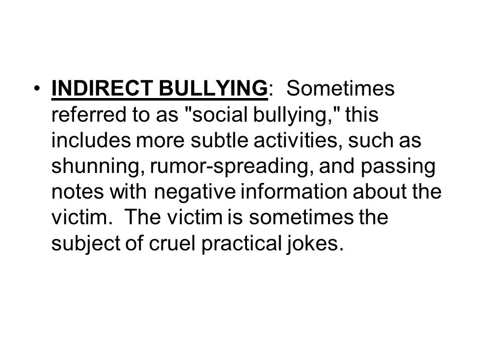 INDIRECT BULLYING: Sometimes referred to as social bullying, this includes more subtle activities, such as shunning, rumor-spreading, and passing notes with negative information about the victim. The victim is sometimes the subject of cruel practical jokes.