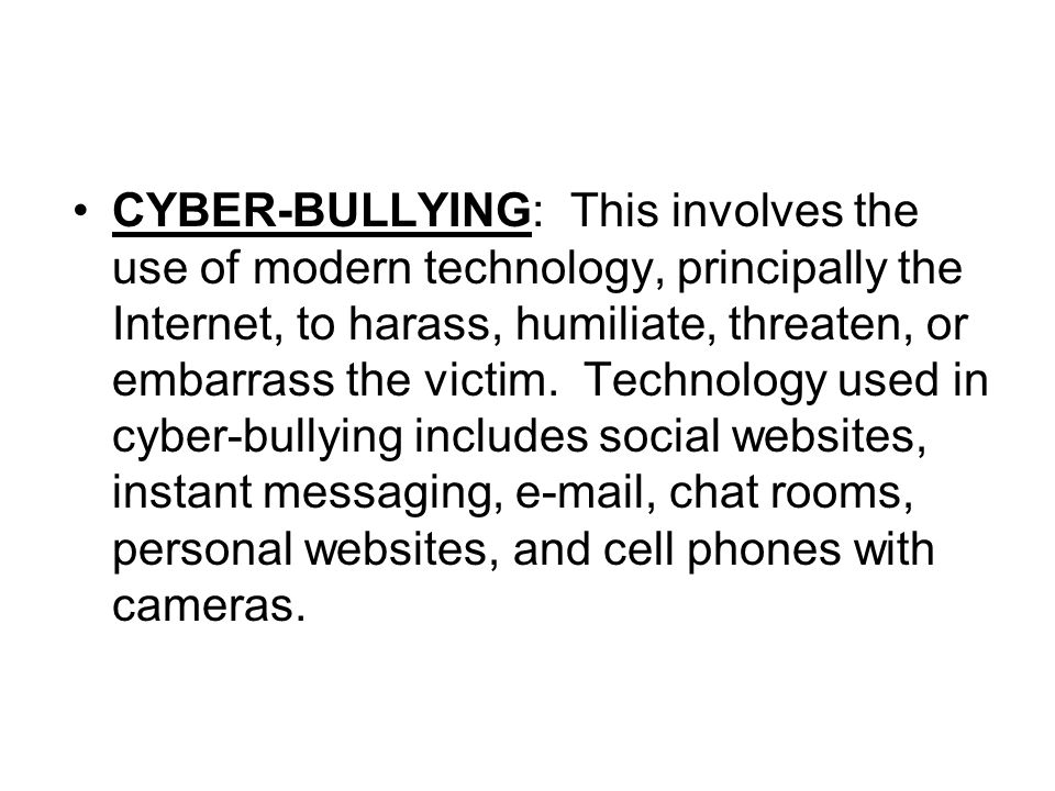 CYBER-BULLYING: This involves the use of modern technology, principally the Internet, to harass, humiliate, threaten, or embarrass the victim. Technology used in cyber-bullying includes social websites, instant messaging, e-mail, chat rooms, personal websites, and cell phones with cameras.