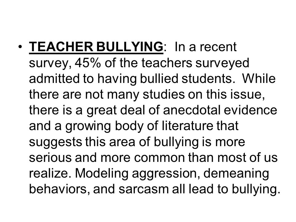 TEACHER BULLYING: In a recent survey, 45% of the teachers surveyed admitted to having bullied students. While there are not many studies on this issue, there is a great deal of anecdotal evidence and a growing body of literature that suggests this area of bullying is more serious and more common than most of us realize.