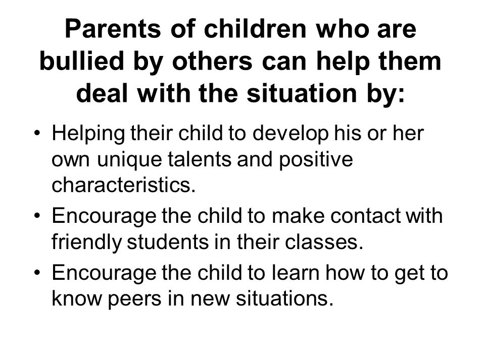 Parents of children who are bullied by others can help them deal with the situation by: