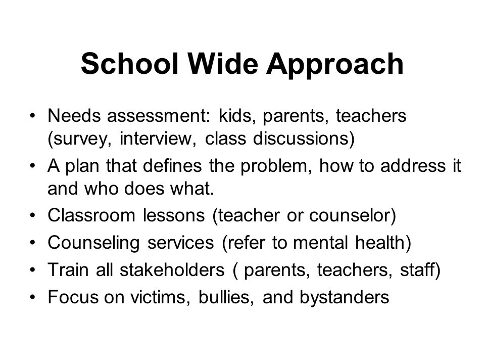 School Wide Approach Needs assessment: kids, parents, teachers (survey, interview, class discussions)