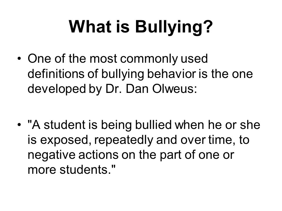 What is Bullying One of the most commonly used definitions of bullying behavior is the one developed by Dr. Dan Olweus: