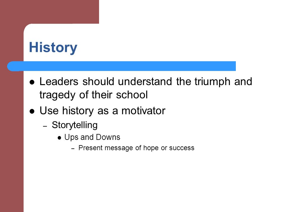 History Leaders should understand the triumph and tragedy of their school. Use history as a motivator.
