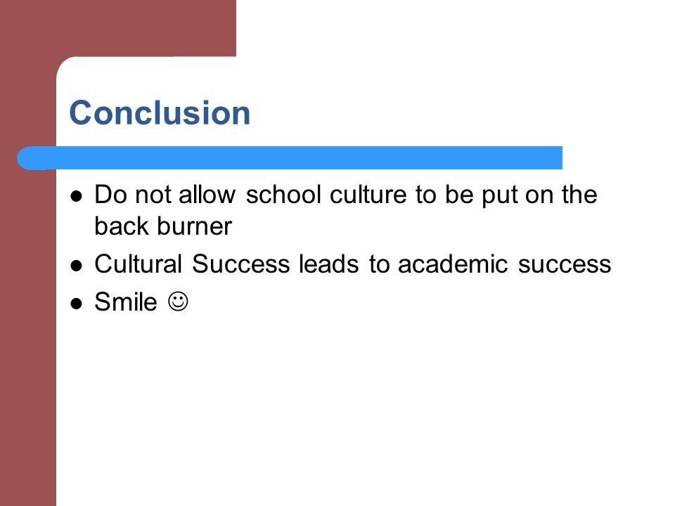 Conclusion Do not allow school culture to be put on the back burner