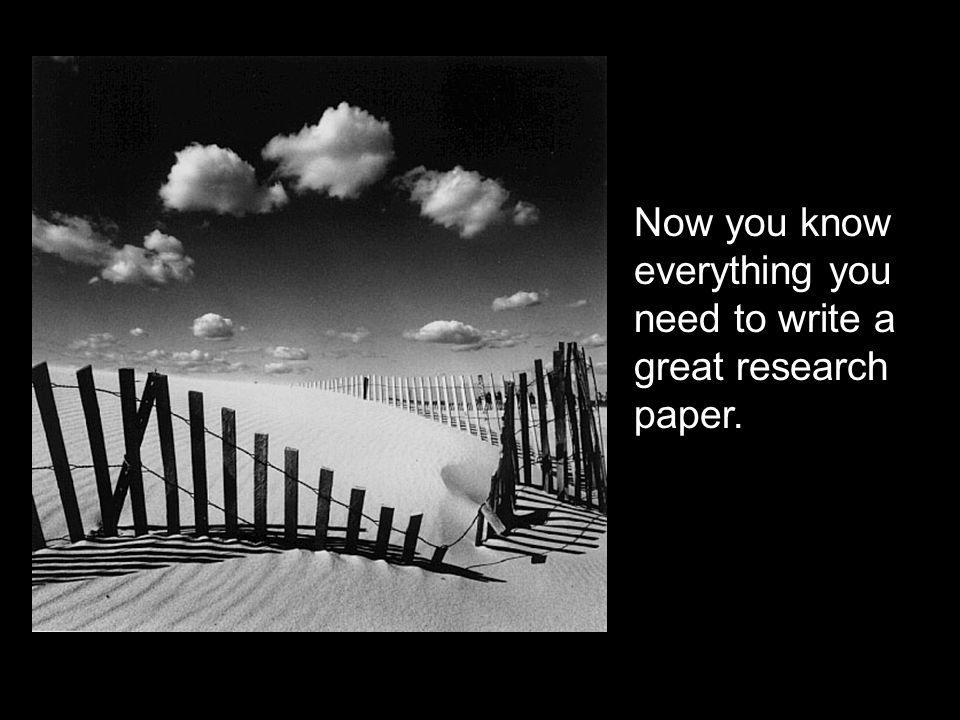 Now you know everything you need to write a great research paper.