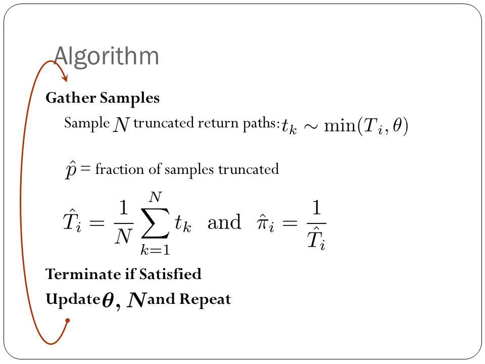 Algorithm Gather Samples Sample truncated return paths: = fraction of samples truncated Terminate if Satisfied Update and Repeat