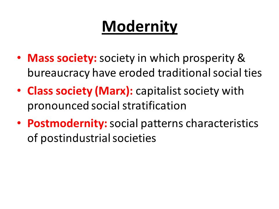 Modernity Mass society: society in which prosperity & bureaucracy have eroded traditional social ties.