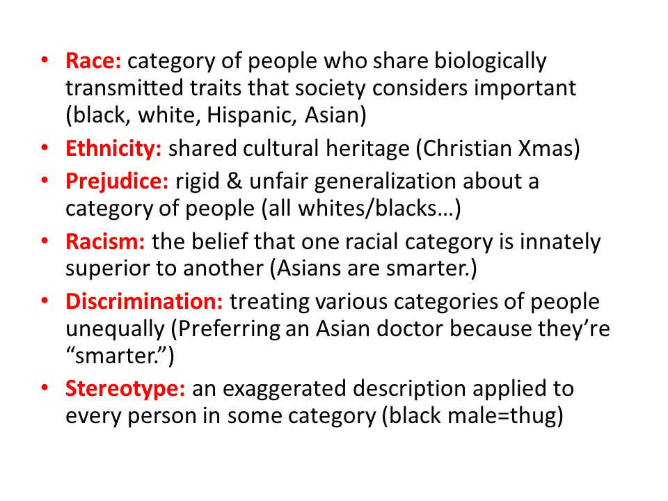 Race: category of people who share biologically transmitted traits that society considers important (black, white, Hispanic, Asian)
