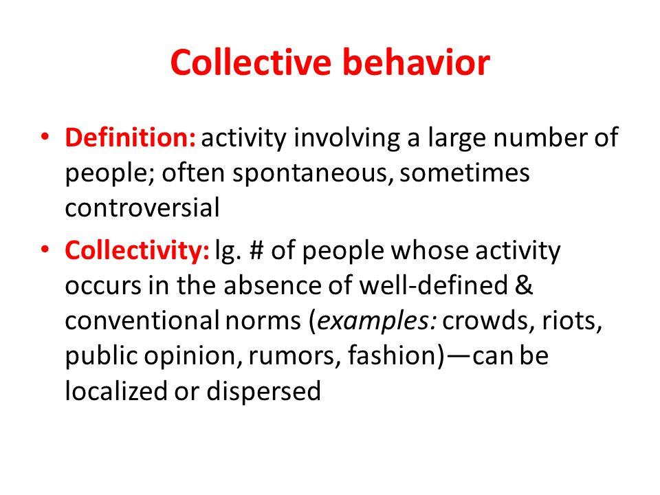 Collective behavior Definition: activity involving a large number of people; often spontaneous, sometimes controversial.