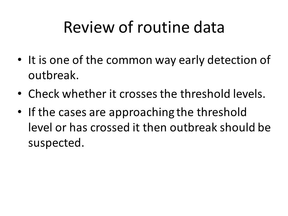 Review of routine data It is one of the common way early detection of outbreak. Check whether it crosses the threshold levels.