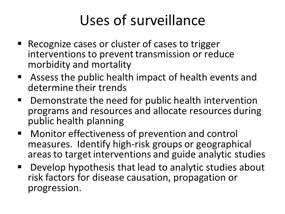 Uses of surveillance Recognize cases or cluster of cases to trigger interventions to prevent transmission or reduce morbidity and mortality.