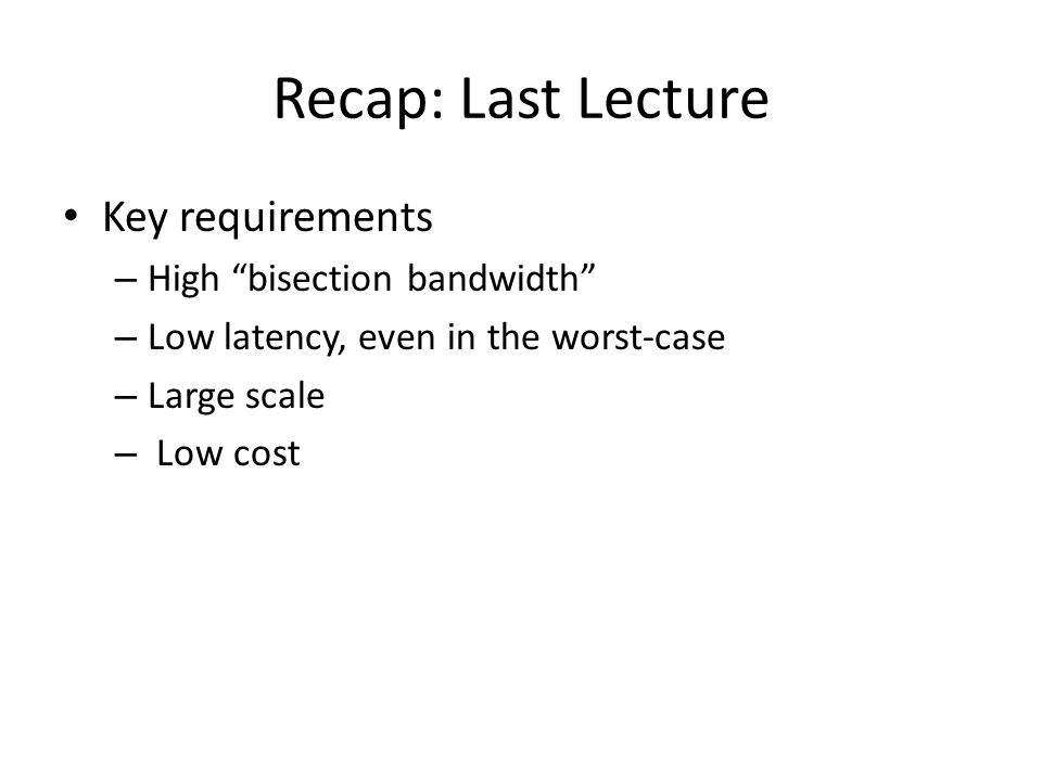 Recap: Last Lecture Key requirements High bisection bandwidth