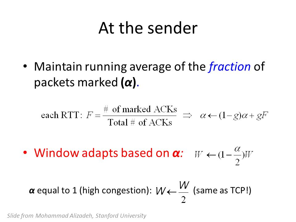 At the sender Maintain running average of the fraction of packets marked (α). Window adapts based on α: