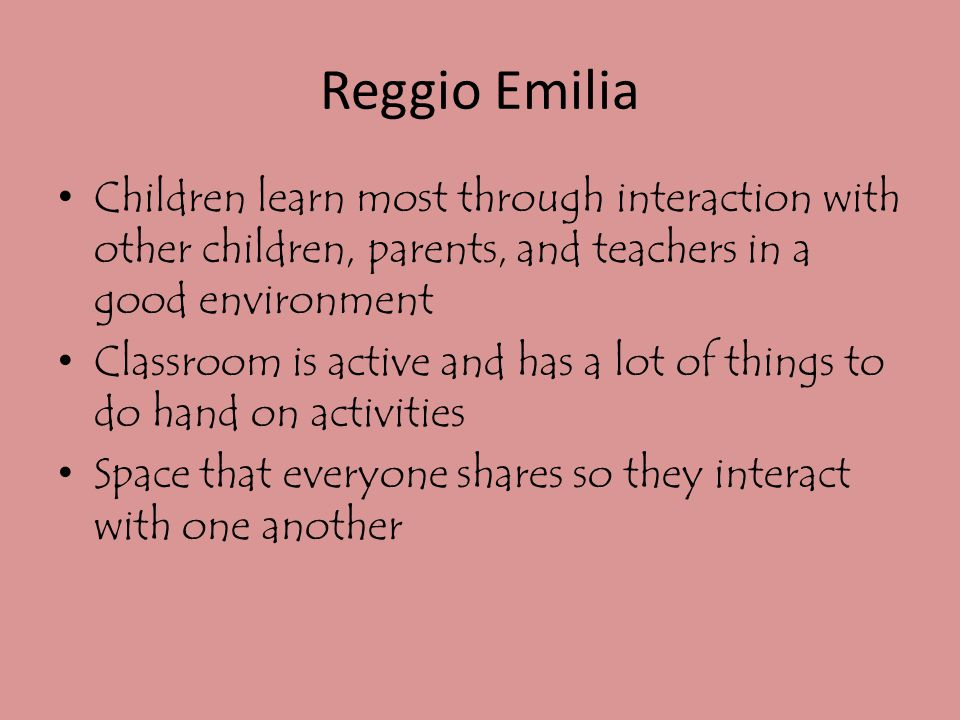 Reggio Emilia Children learn most through interaction with other children, parents, and teachers in a good environment.
