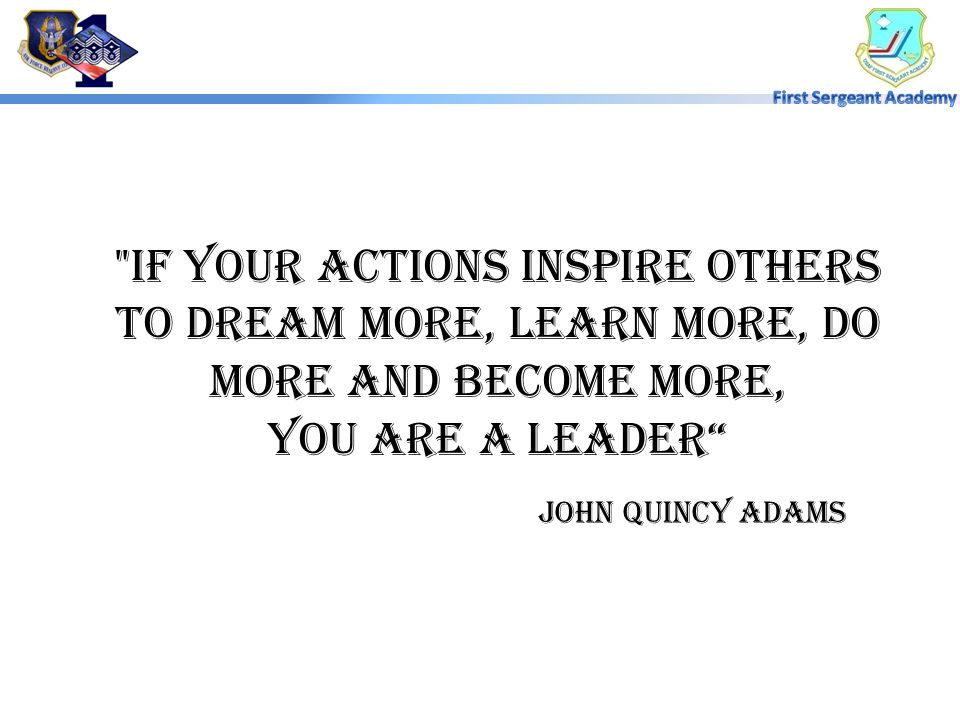If your actions inspire others to dream more, learn more, do more and become more, you are a leader