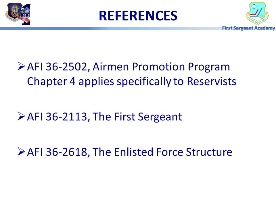 REFERENCES AFI 36-2502, Airmen Promotion Program Chapter 4 applies specifically to Reservists. AFI 36-2113, The First Sergeant.