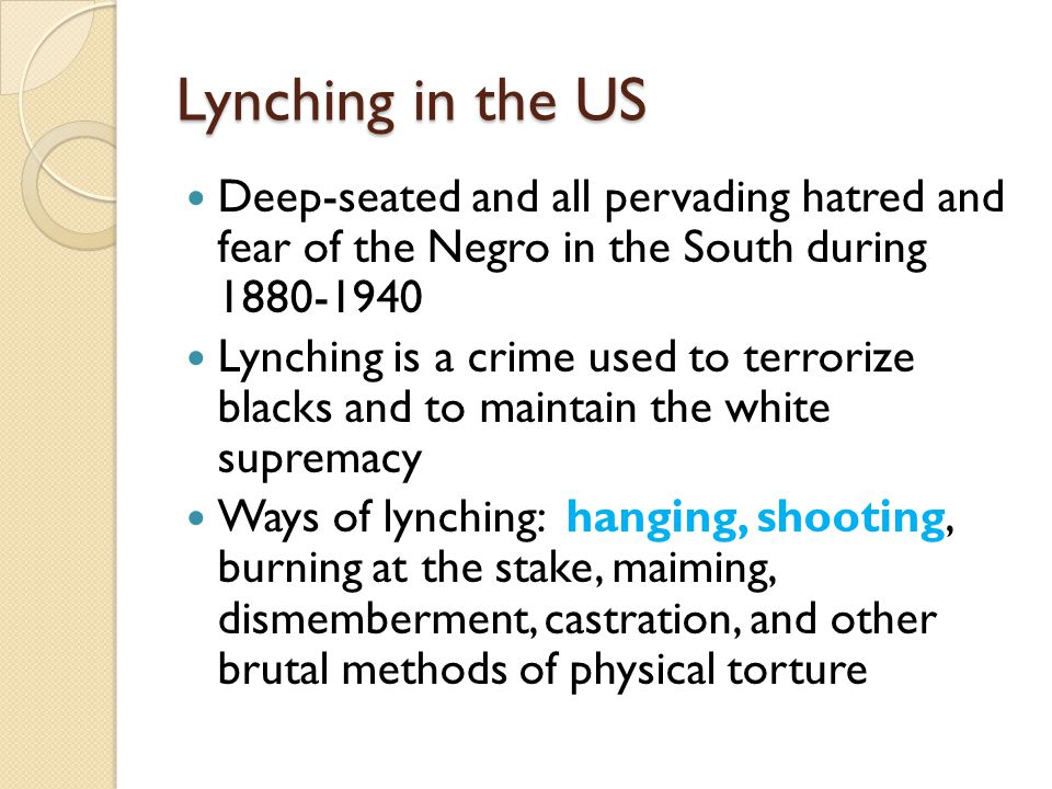 Lynching in the US Deep-seated and all pervading hatred and fear of the Negro in the South during 1880-1940.