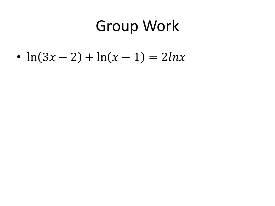 Group Work ln 3𝑥−2 + ln 𝑥−1 =2𝑙𝑛𝑥