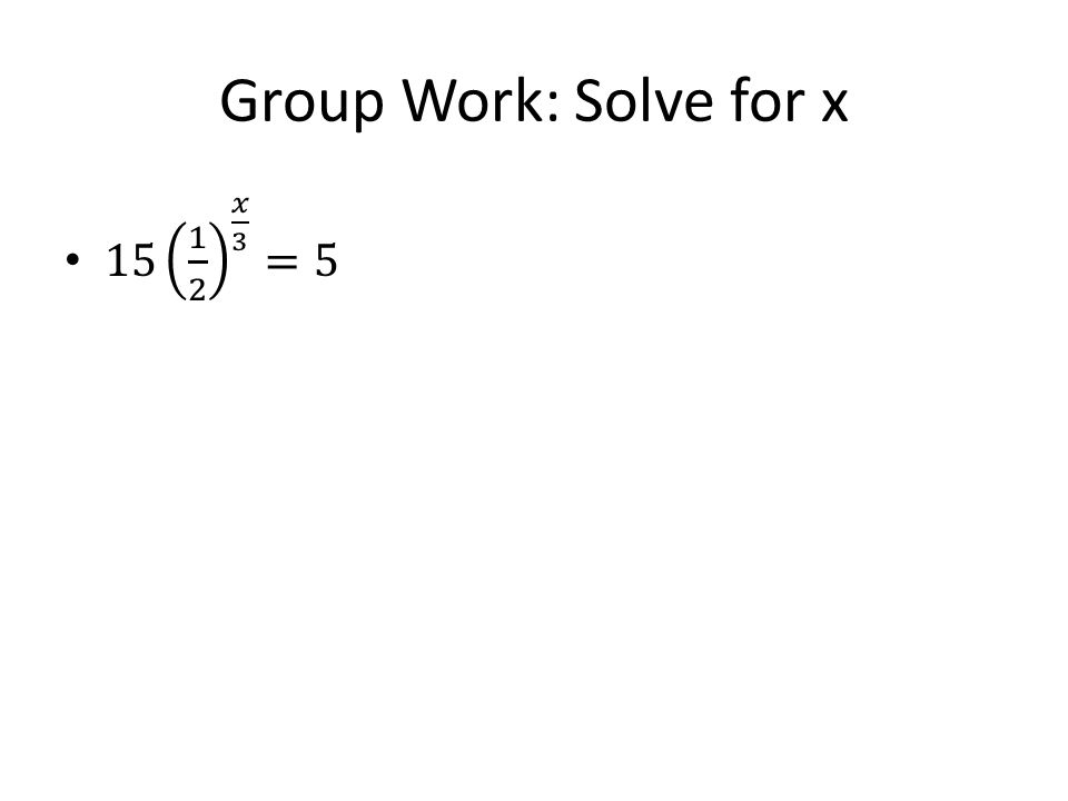 Group Work: Solve for x 15 1 2 𝑥 3 =5