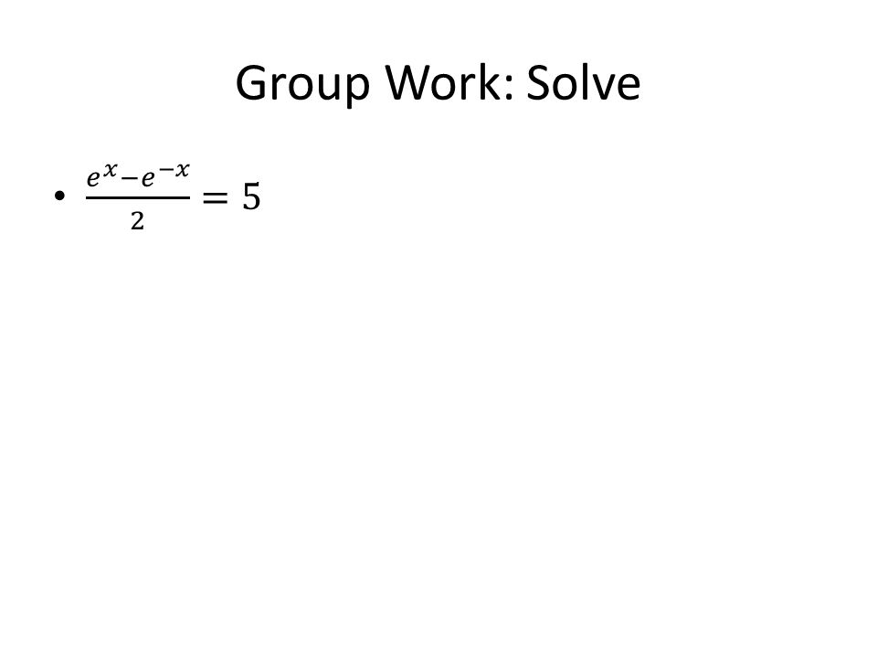 Group Work: Solve 𝑒 𝑥 − 𝑒 −𝑥 2 =5