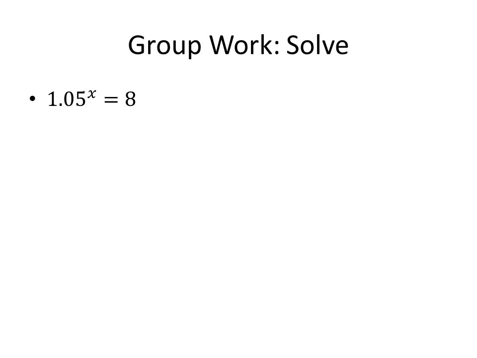 Group Work: Solve 1.05 𝑥 =8