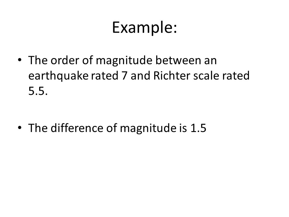 Example: The order of magnitude between an earthquake rated 7 and Richter scale rated 5.5.