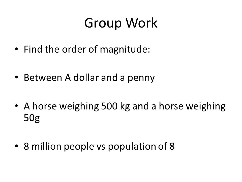 Group Work Find the order of magnitude: Between A dollar and a penny