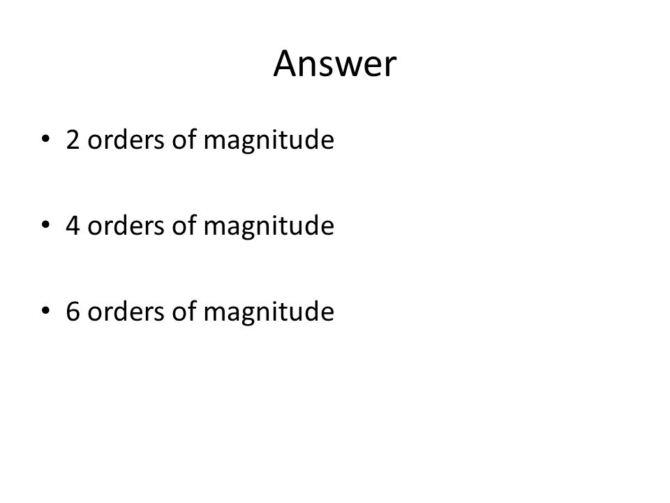 Answer 2 orders of magnitude 4 orders of magnitude
