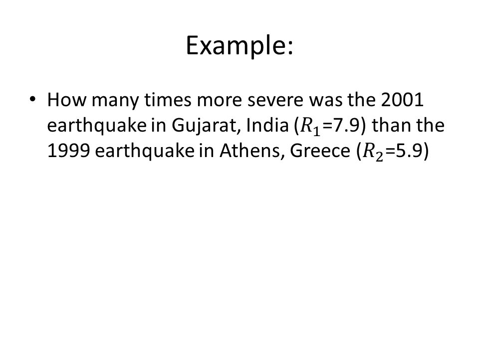 Example: How many times more severe was the 2001 earthquake in Gujarat, India ( 𝑅 1 =7.9) than the 1999 earthquake in Athens, Greece ( 𝑅 2 =5.9)