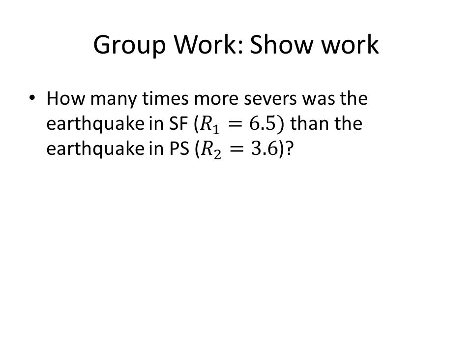 Group Work: Show work How many times more severs was the earthquake in SF ( 𝑅 1 =6.5) than the earthquake in PS ( 𝑅 2 =3.6)