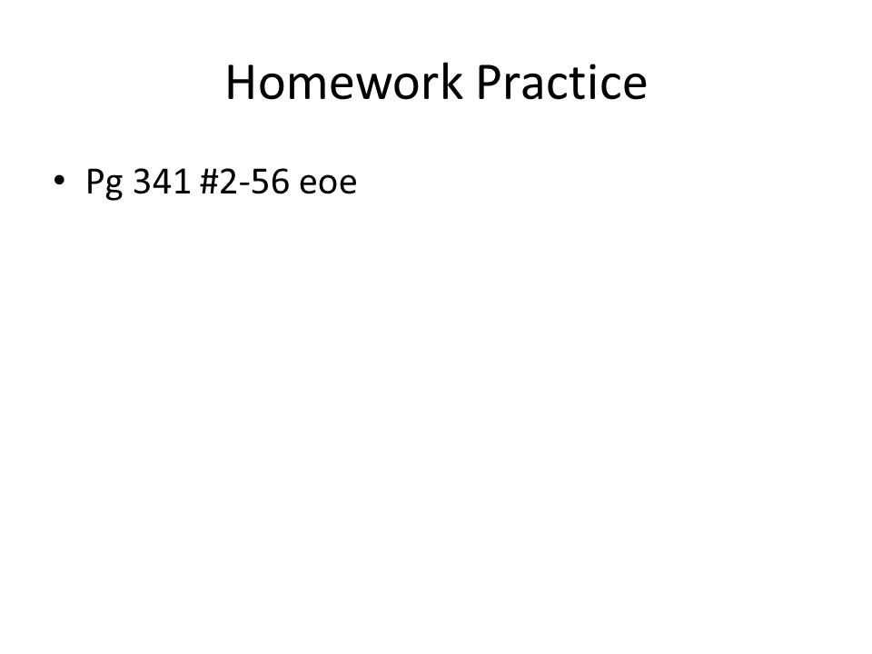 Homework Practice Pg 341 #2-56 eoe