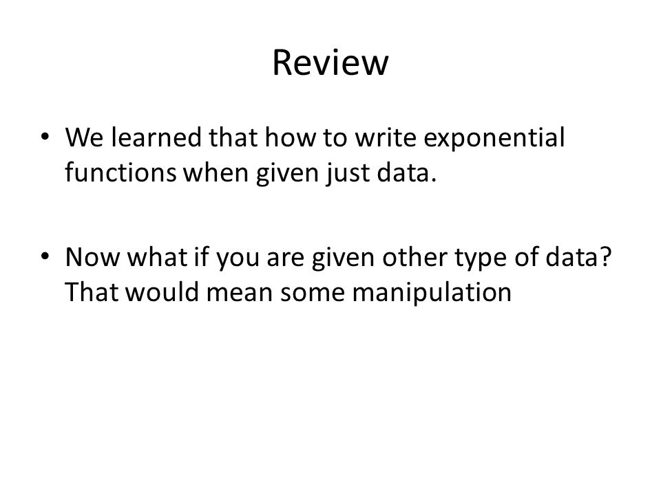 Review We learned that how to write exponential functions when given just data.