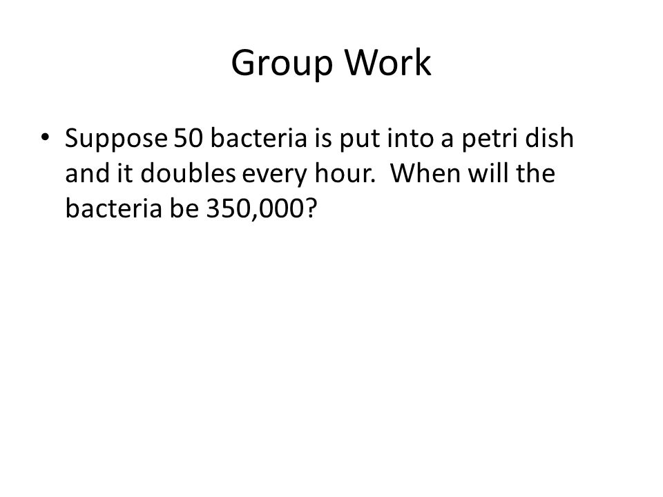 Group Work Suppose 50 bacteria is put into a petri dish and it doubles every hour.