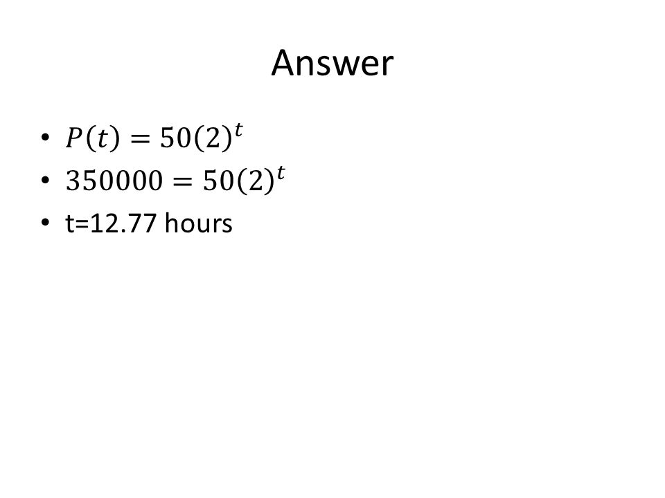 Answer 𝑃 𝑡 =50 2 𝑡 350000=50 2 𝑡 t=12.77 hours