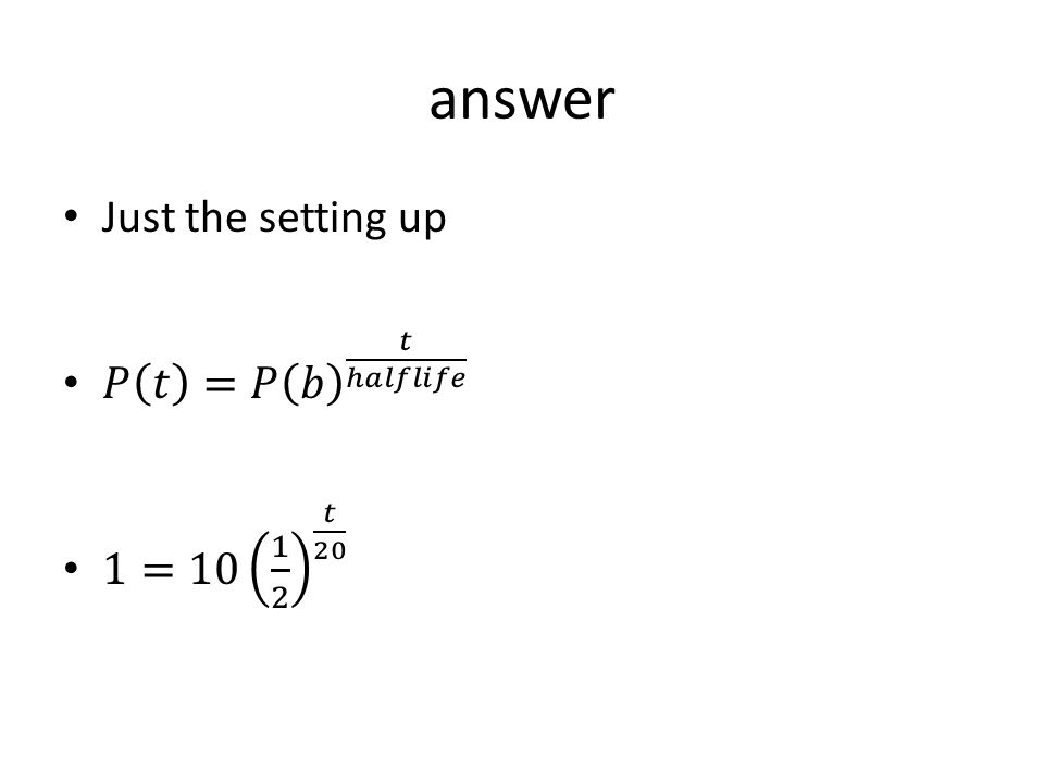 answer Just the setting up 𝑃 𝑡 =𝑃 𝑏 𝑡 ℎ𝑎𝑙𝑓𝑙𝑖𝑓𝑒 1=10 1 2 𝑡 20
