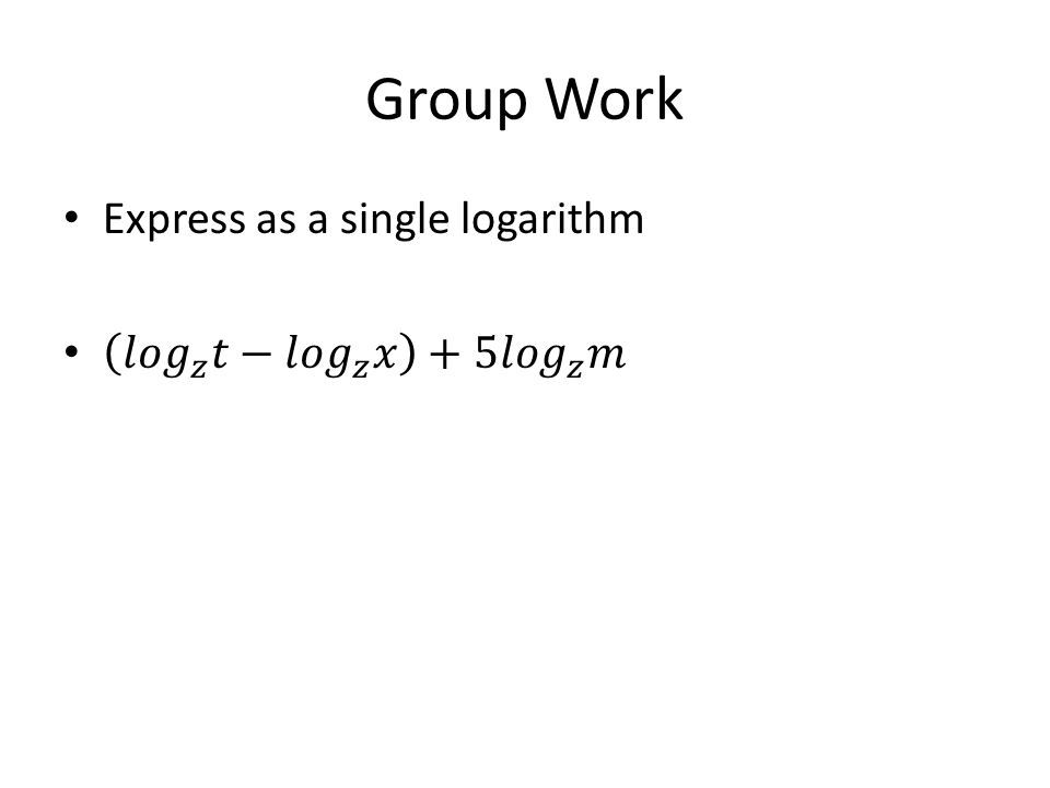Group Work Express as a single logarithm 𝑙𝑜𝑔 𝑧 𝑡− 𝑙𝑜𝑔 𝑧 𝑥 +5 𝑙𝑜𝑔 𝑧 𝑚