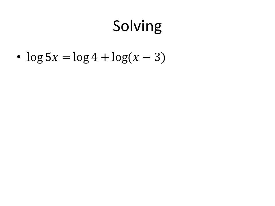 Solving log 5𝑥= log 4+ log (𝑥−3)