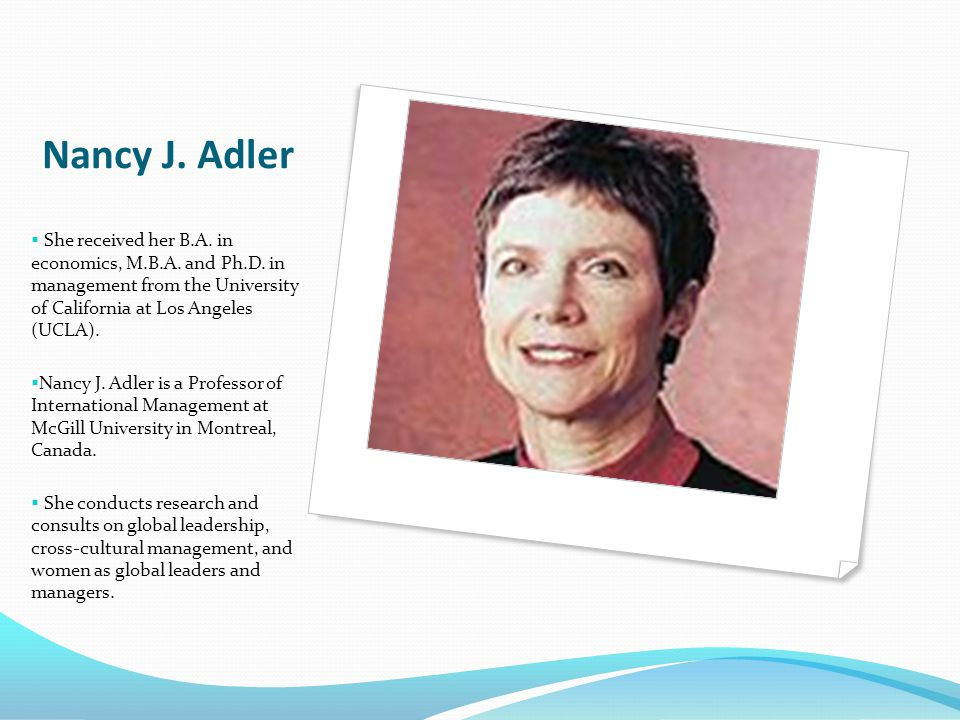 Nancy J. Adler She received her B.A. in economics, M.B.A. and Ph.D. in management from the University of California at Los Angeles (UCLA).