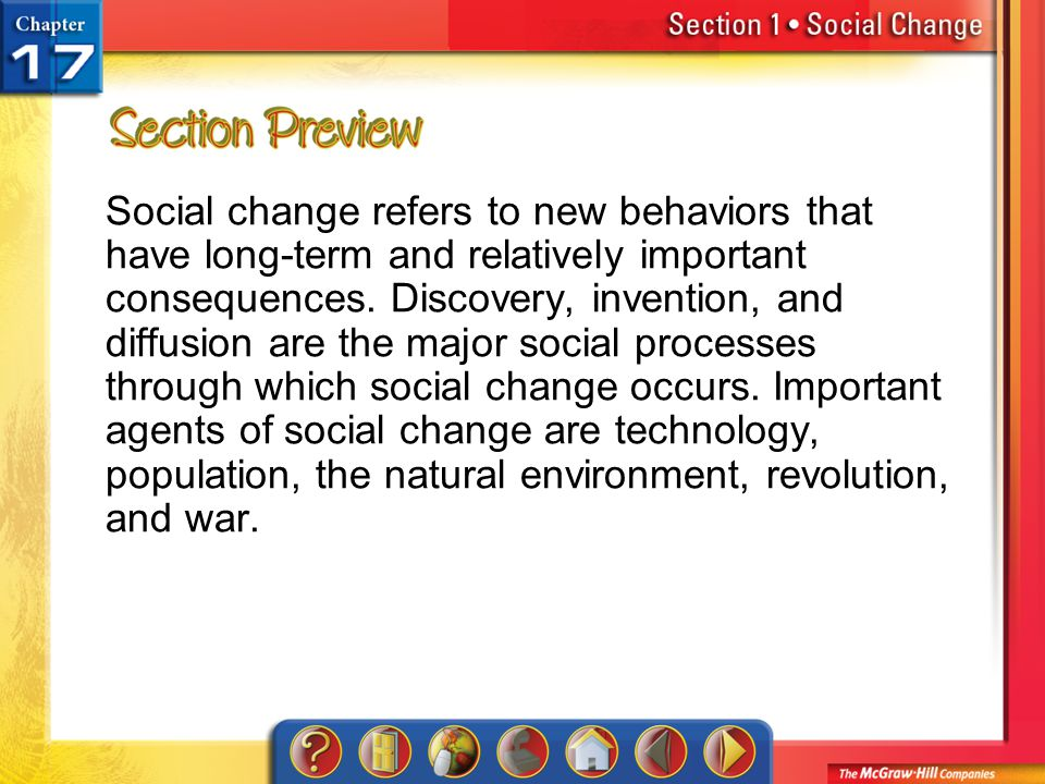 Social change refers to new behaviors that have long-term and relatively important consequences. Discovery, invention, and diffusion are the major social processes through which social change occurs. Important agents of social change are technology, population, the natural environment, revolution, and war.