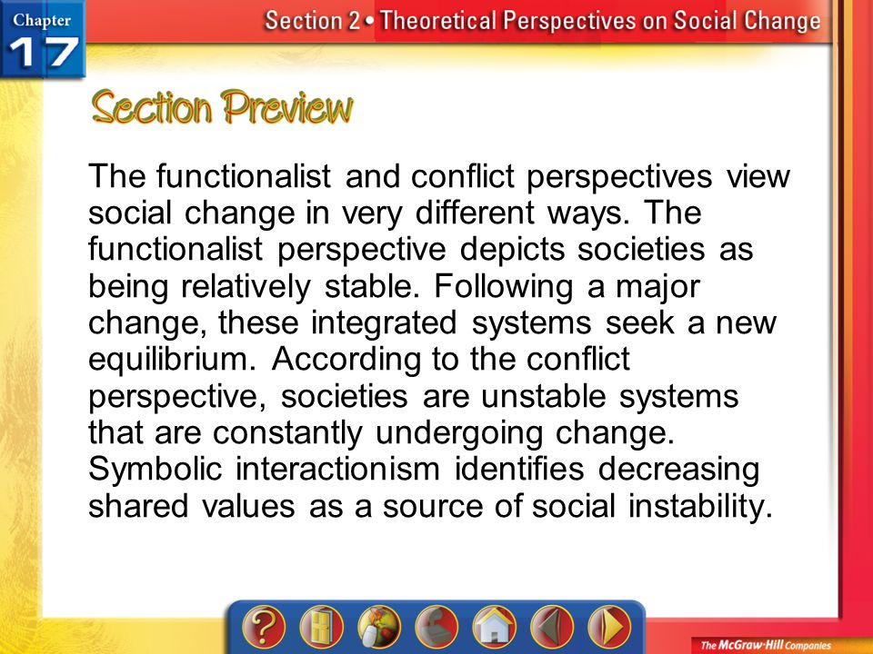 The functionalist and conflict perspectives view social change in very different ways. The functionalist perspective depicts societies as being relatively stable. Following a major change, these integrated systems seek a new equilibrium. According to the conflict perspective, societies are unstable systems that are constantly undergoing change. Symbolic interactionism identifies decreasing shared values as a source of social instability.