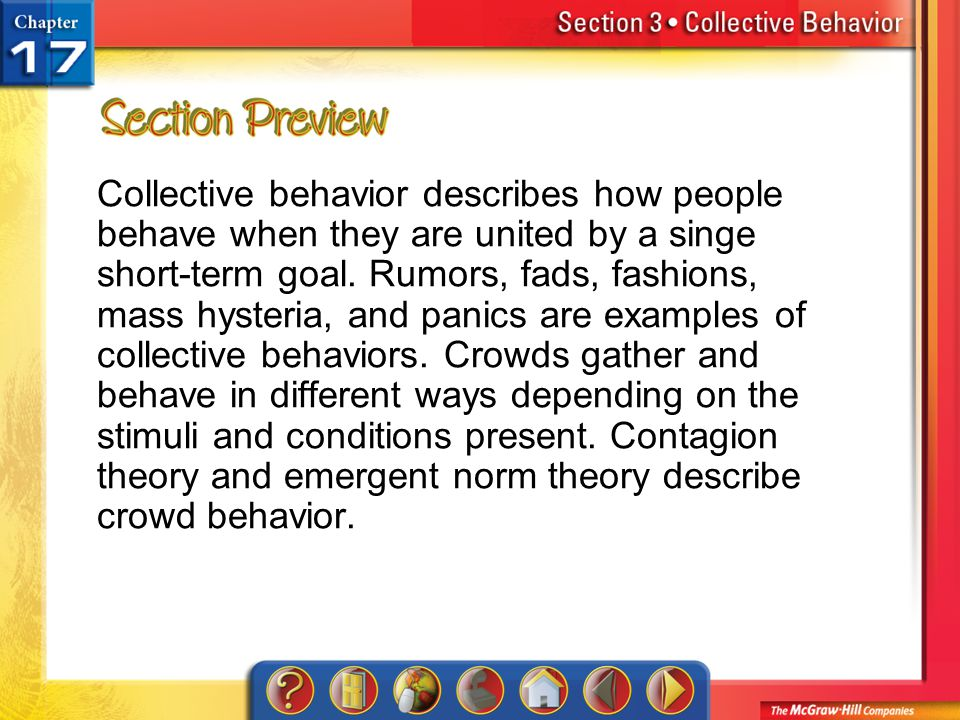 Collective behavior describes how people behave when they are united by a singe short-term goal. Rumors, fads, fashions, mass hysteria, and panics are examples of collective behaviors. Crowds gather and behave in different ways depending on the stimuli and conditions present. Contagion theory and emergent norm theory describe crowd behavior.