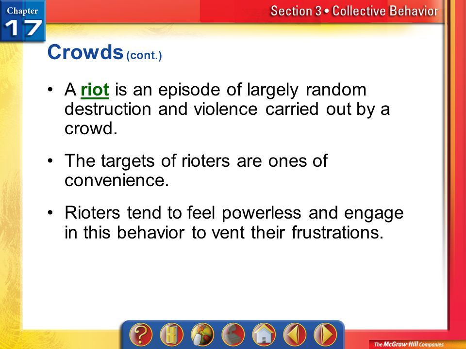 Crowds (cont.) A riot is an episode of largely random destruction and violence carried out by a crowd.