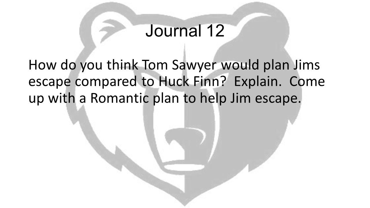 Journal 12 How do you think Tom Sawyer would plan Jims escape compared to Huck Finn.