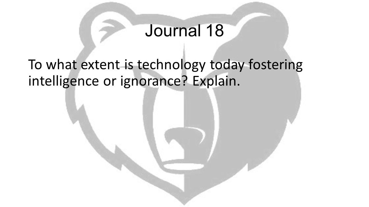 Journal 18 To what extent is technology today fostering intelligence or ignorance Explain.